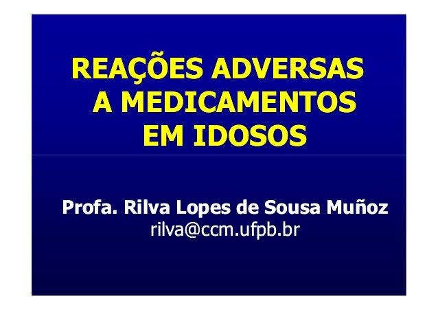 REAÇÕES ADVERSAS A MEDICAMENTOS    EM IDOSOSProfa. Rilva Lopes de Sousa Muñoz          rilva@ccm.ufpb.br