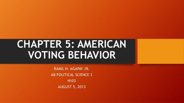 CHAPTER 5: AMERICAN VOTING BEHAVIOR RAMIL H. AGAPAY JR. AB POLITICAL SCIENCE 3 N103 AUGUST 5, 2013