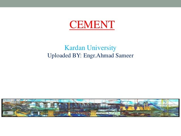 CEMENT Kardan University Uploaded BY: Engr.Ahmad Sameer