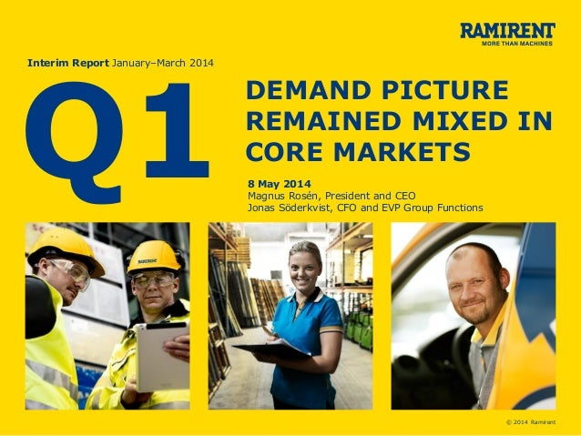 © 2014 Ramirent Q1 Interim Report January–March 2014 DEMAND PICTURE REMAINED MIXED IN CORE MARKETS 8 May 2014 Magnus Rosén...