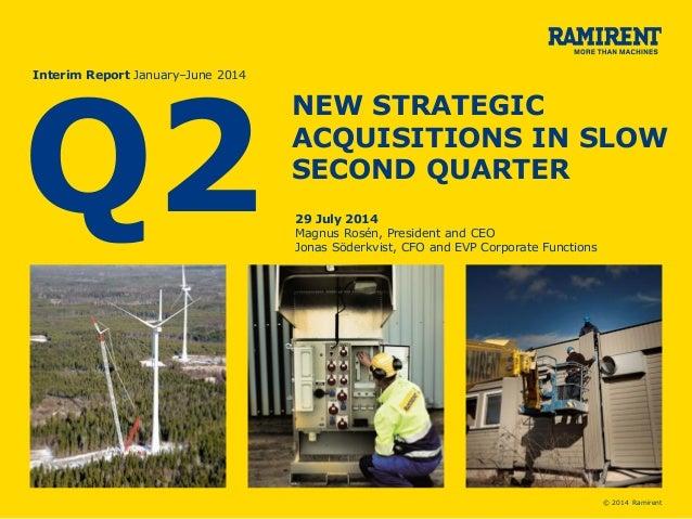 © 2014 Ramirent Q2 Interim Report January–June 2014 NEW STRATEGIC ACQUISITIONS IN SLOW SECOND QUARTER 29 July 2014 Magnus ...