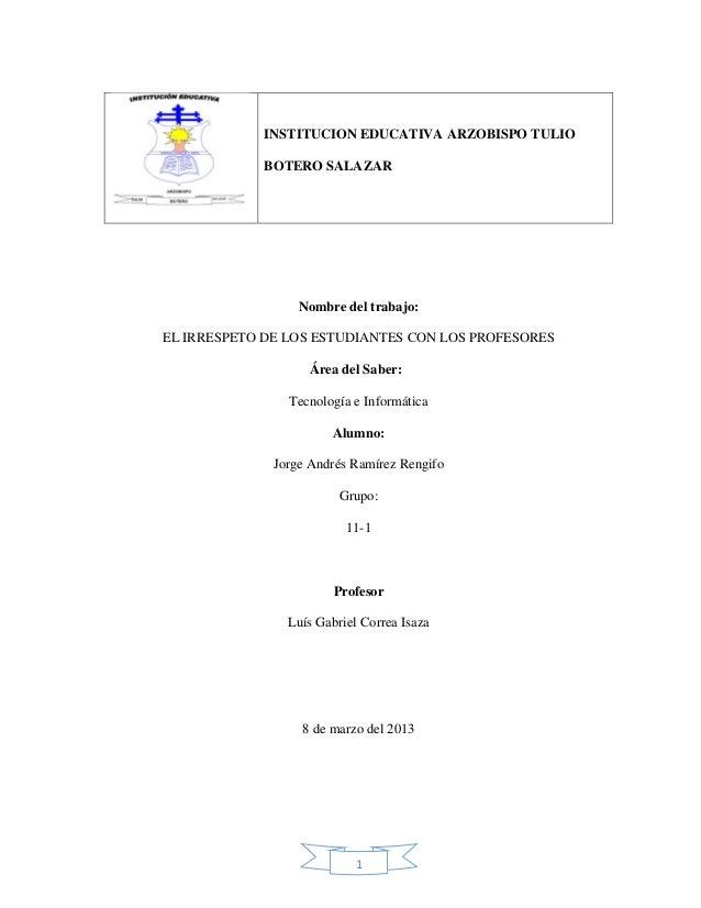 1 Nombre del trabajo: EL IRRESPETO DE LOS ESTUDIANTES CON LOS PROFESORES Área del Saber: Tecnología e Informática Alumno: ...