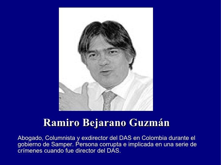 Ramiro Bejarano Guzmán Abogado, Columnista y exdirector del DAS en Colombia durante el gobierno de Samper. Persona corrupt...