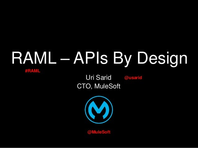 RAML – APIs By Design #RAML  Uri Sarid CTO, MuleSoft  @MuleSoft  @usarid
