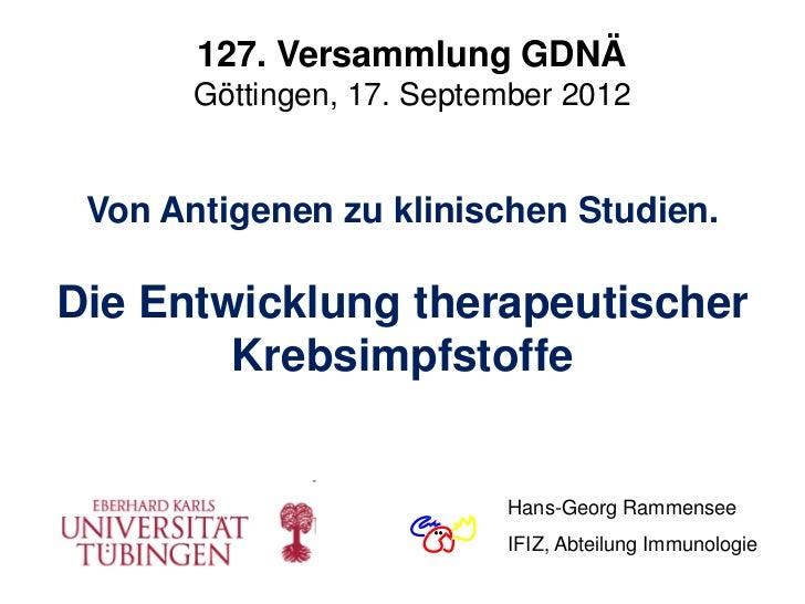 127. Versammlung GDNÄ       Göttingen, 17. September 2012 Von Antigenen zu klinischen Studien.Die Entwicklung therapeutisc...