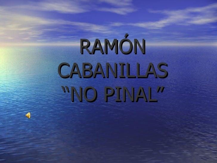 "RAMÓN CABANILLAS ""NO PINAL"""