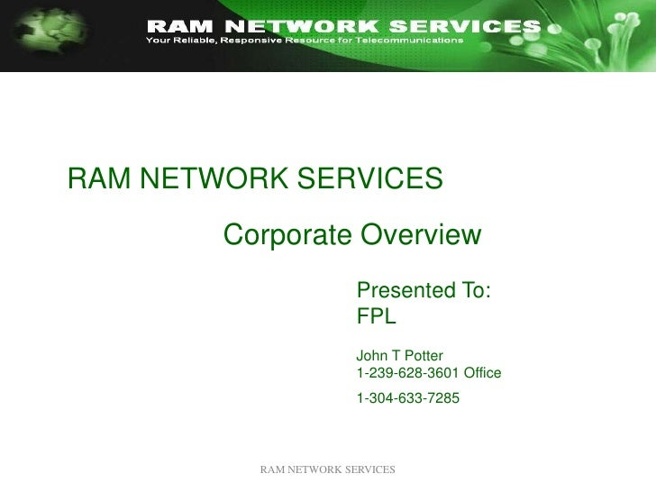 RAM NETWORK SERVICES<br />RAM NETWORK SERVICES <br />Corporate Overview<br />Presented To:<br />FPL<br />John T Potter<br ...