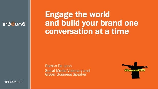 #INBOUND13 Engage the world and build your brand one conversation at a time Ramon De Leon Social Media Visionary and Globa...