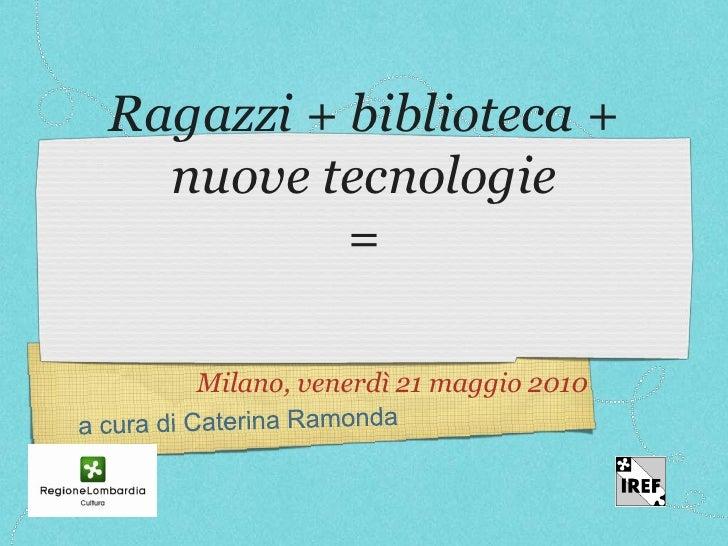 Ragazzi + biblioteca +   nuove tecnologie           =     Milano, venerdì 21 maggio 2010