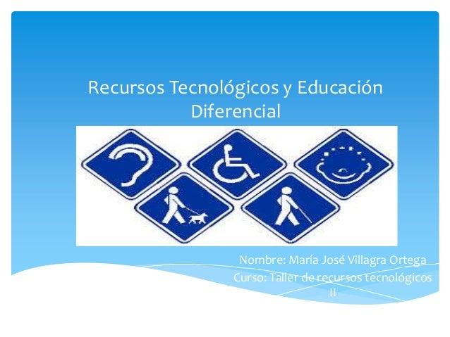 Recursos Tecnológicos y Educación           Diferencial                 Nombre: María José Villagra Ortega                ...