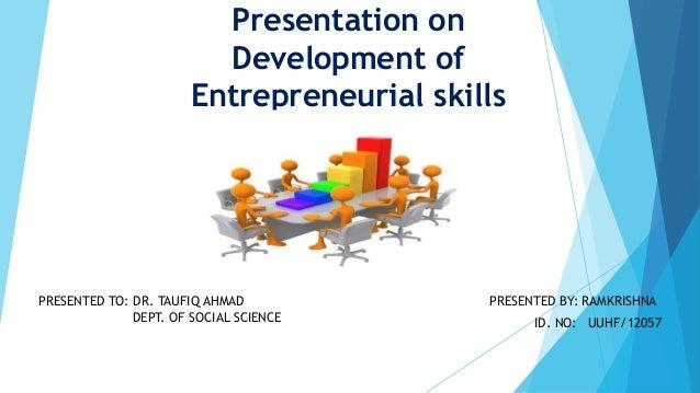 Presentation on Development of Entrepreneurial skills PRESENTED BY: RAMKRISHNA ID. NO: UUHF/12057 PRESENTED TO: DR. TAUFIQ...