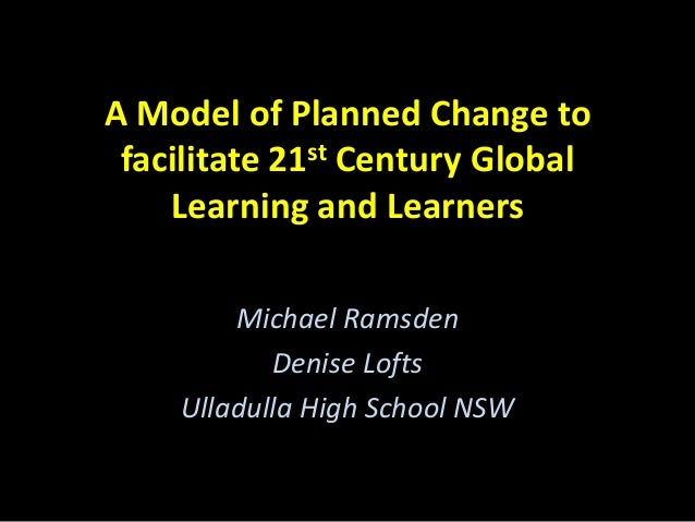 A Model of Planned Change to facilitate 21st Century Global Learning and Learners Michael Ramsden Denise Lofts Ulladulla H...