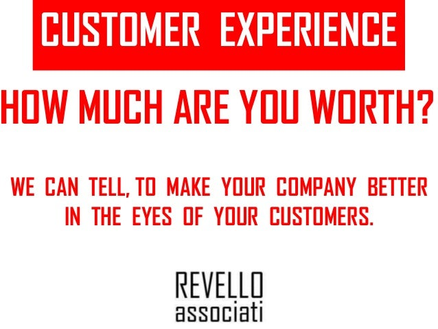 CUSTOMER EXPERIENCE HOW MUCH ARE YOU WORTH? WE CAN TELL, TO MAKE YOUR COMPANY BETTER IN THE EYES OF YOUR CUSTOMERS.
