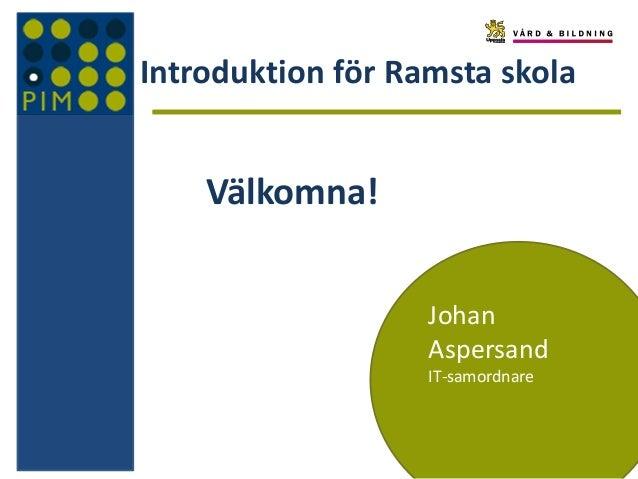 Introduktion för Ramsta skola  Välkomna! Johan Aspersand IT-samordnare