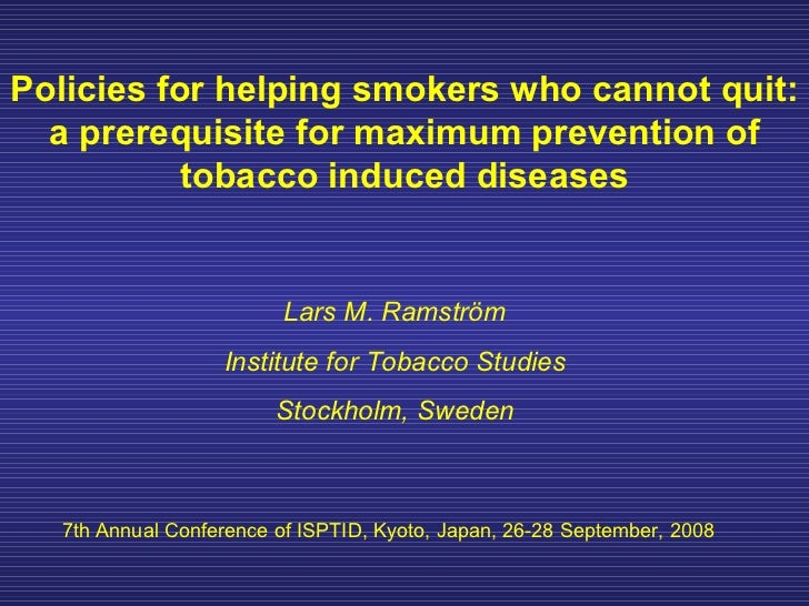 Policies for helping smokers who cannot quit: a prerequisite for maximum prevention of tobacco induced diseases Lars M. Ra...