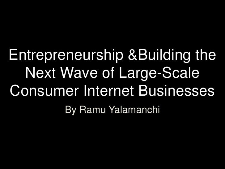 Entrepreneurship &Building theNext Wave of Large-Scale Consumer Internet Businesses<br />By Ramu Yalamanchi<br />