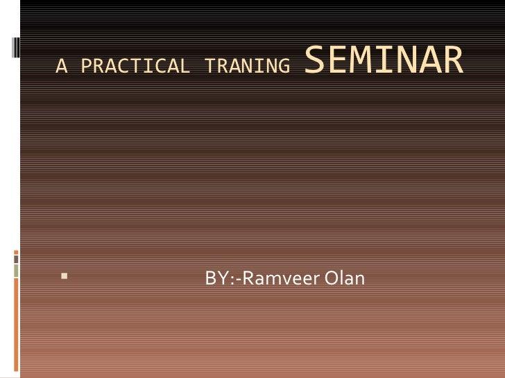 A PRACTICAL TRANING  SEMINAR <ul><li>BY:-Ramveer Olan  </li></ul>