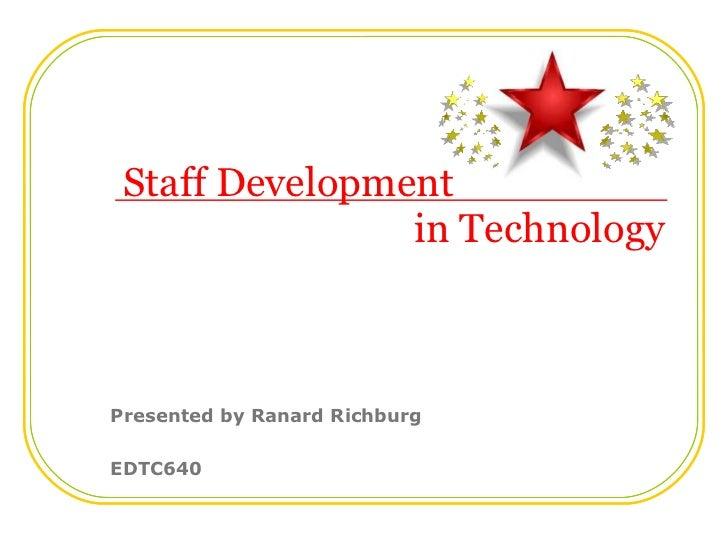 Staff Development   in Technology Presented by Ranard Richburg EDTC640