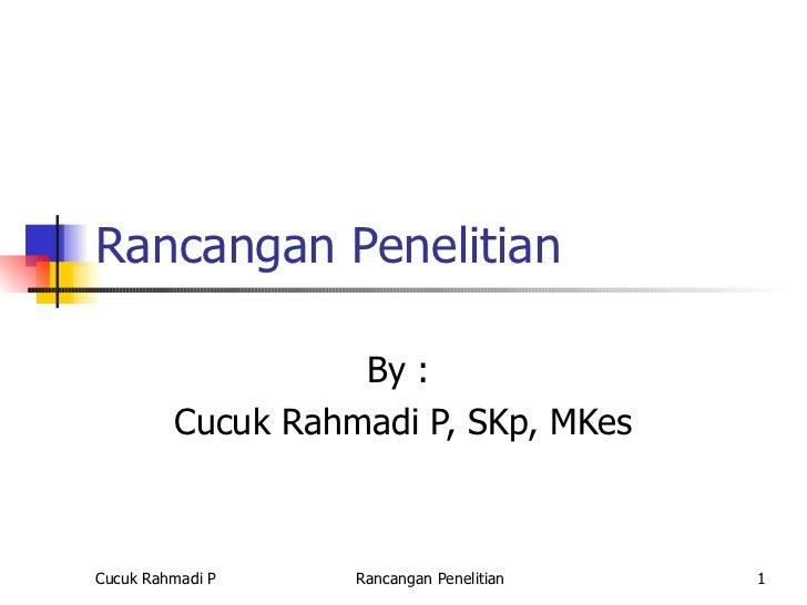Rancangan Penelitian                   By :         Cucuk Rahmadi P, SKp, MKesCucuk Rahmadi P    Rancangan Penelitian   1