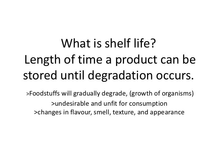 What is shelf life?Length of time a product can bestored until degradation occurs.>Foodstuffs will gradually degrade, (gro...