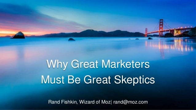 Rand Fishkin, Wizard of Moz| rand@moz.com Why Great Marketers Must Be Great Skeptics
