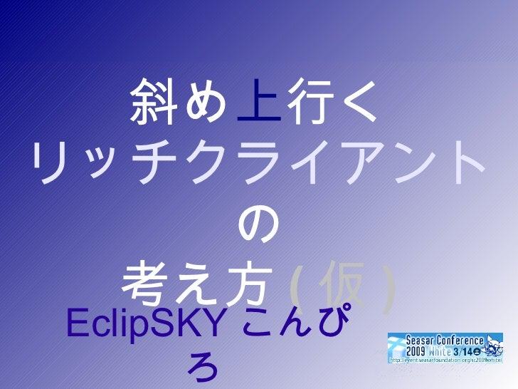 斜め 上 行く リッチクライアント の 考え方 ( 仮 ) <ul><ul><li>EclipSKY こんぴろ  </li></ul></ul>