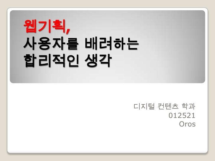 웹기획, 사용자를 배려하는 합리적인 생각           디지털 컨텐츠 학과               012521                 Oros