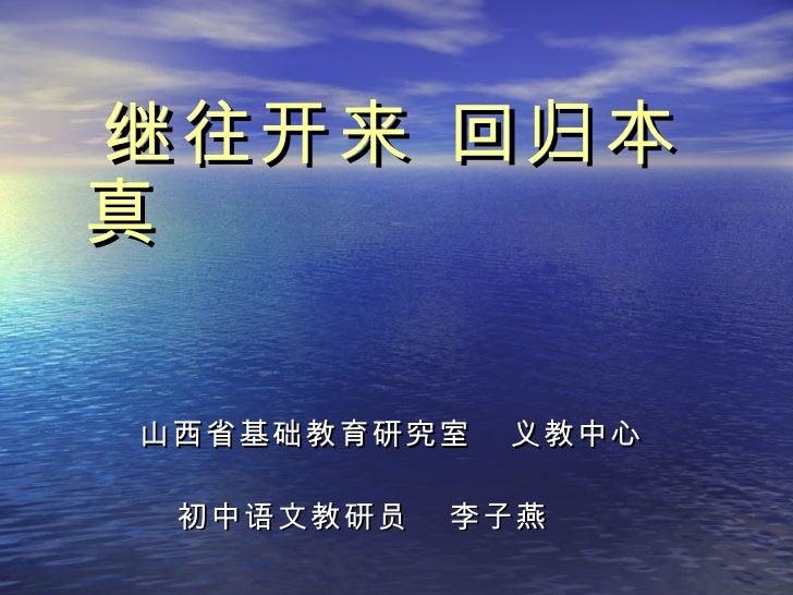 <ul><li>继往开来 回归本真 </li></ul><ul><li>山西省基础教育研究室  义教中心 </li></ul><ul><li>初中语文教研员  李子燕 </li></ul>