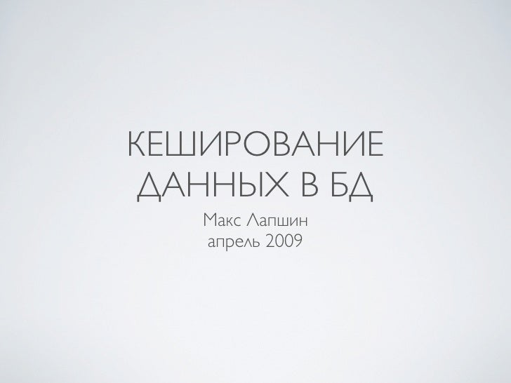 КЕШИРОВАНИЕ  ДАННЫХ В БД    Макс Лапшин    апрель 2009