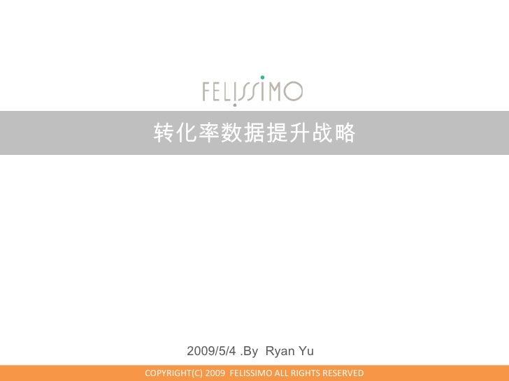 转化率数据提升战略              2009/5/4 .By Ryan Yu COPYRIGHT(C) 2009 FELISSIMO ALL RIGHTS RESERVED