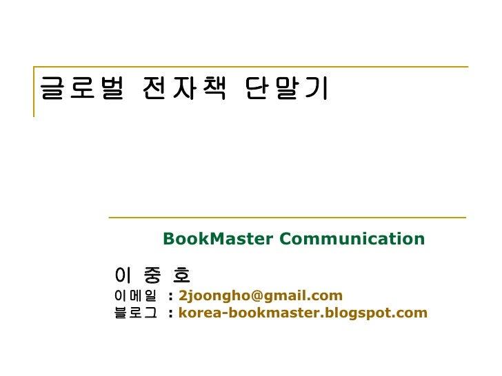 글로벌 전자책 단말기 BookMaster Communication   이 중 호   이메일  :  [email_address] 블로그  :  korea-bookmaster.blogspot.com