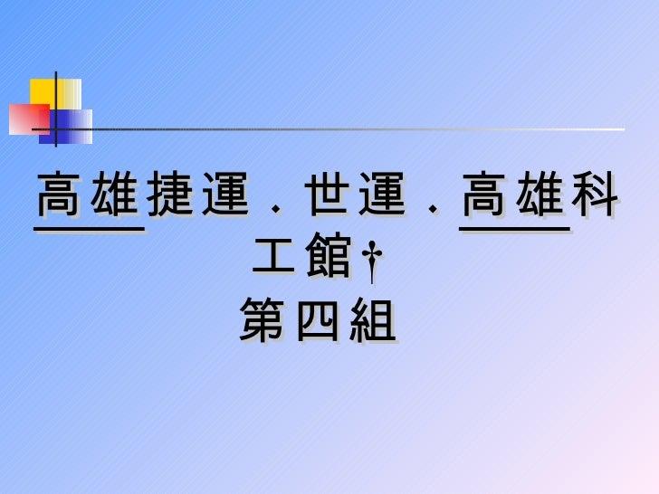 高雄 捷運 . 世運 . 高雄 科      工館       第四組