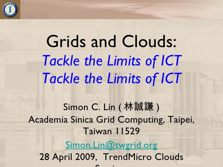 Grids and Clouds:    Tackle the Limits of ICT    Tackle the Limits of ICT        Simon C. Lin ( 林誠謙 ) Academia Sinica Grid...