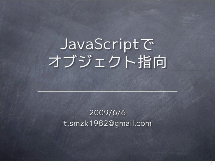 JavaScriptで オブジェクト指向          2009/6/6  t.smzk1982@gmail.com                             1