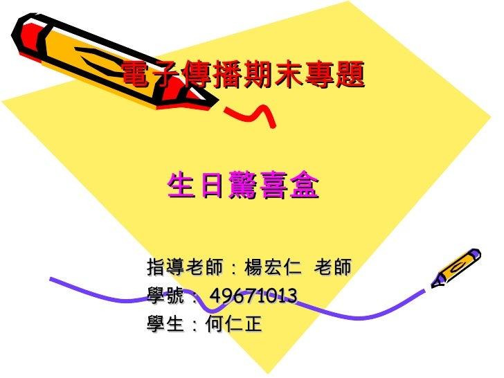 電子傳播期末專題 生日驚喜盒 指導老師:楊宏仁  老師 學號: 49671013 學生:何仁正