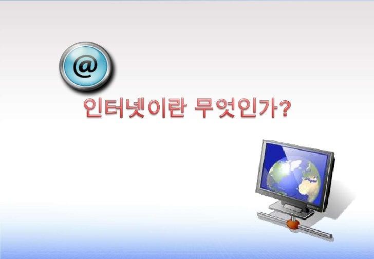 Agenda   • 컴퓨터 통신망의 기본 이해 • 근거리 통신망, 원거리 통신망, 고속 백본 • 인터넷이란 무엇인가? • 인터넷의 용도 • 인터넷 구성 요소 • URL의 구성 요소