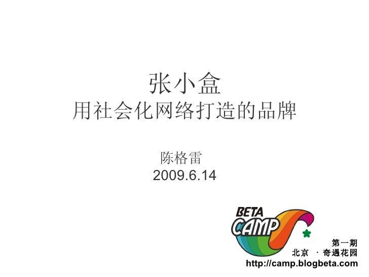 张小盒 用社会化网络打造的品牌 陈格雷  2009.6.14 第一期 北京  ·  奇遇花园 http://camp.blogbeta.com