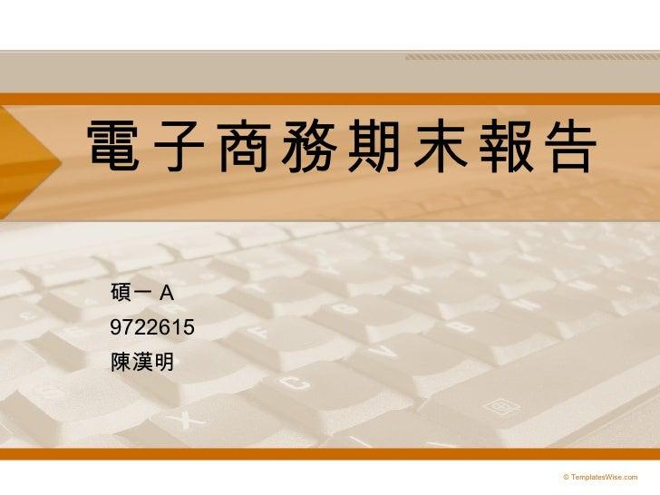 電子商務期末報告 碩一 A 9722615 陳漢明 © TemplatesWise.com