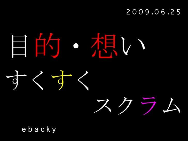 2 0 0 9 .0 6 .2 5   目的・想い すくすく     スクラム ebacky
