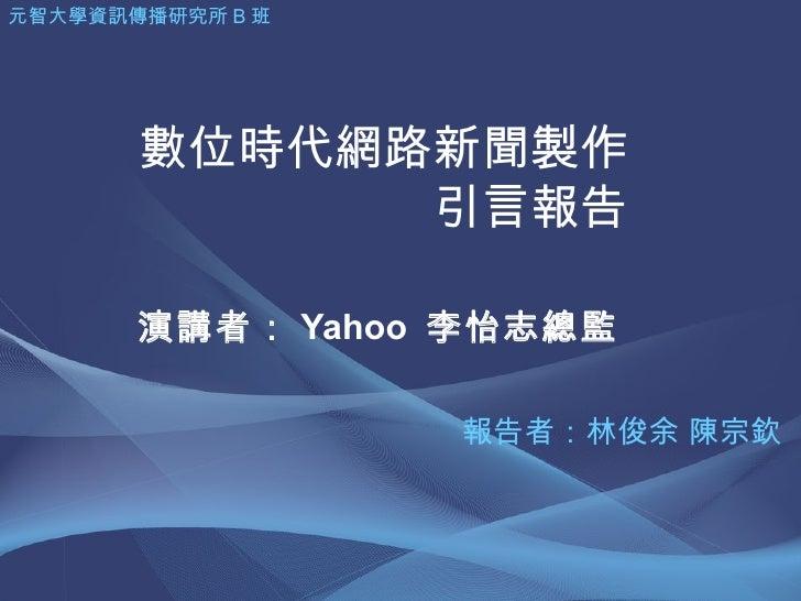 數位時代網路新聞製作 引言報告 演講者: Yahoo  李怡志總監 元智大學資訊傳播研究所 B 班 報告者:林俊余 陳宗欽