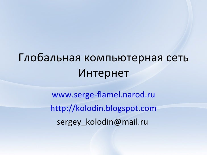 Глобальная компьютерная сеть Интернет www.serge-flamel.narod.ru http://kolodin.blogspot.com sergey_kolodin@mail.ru