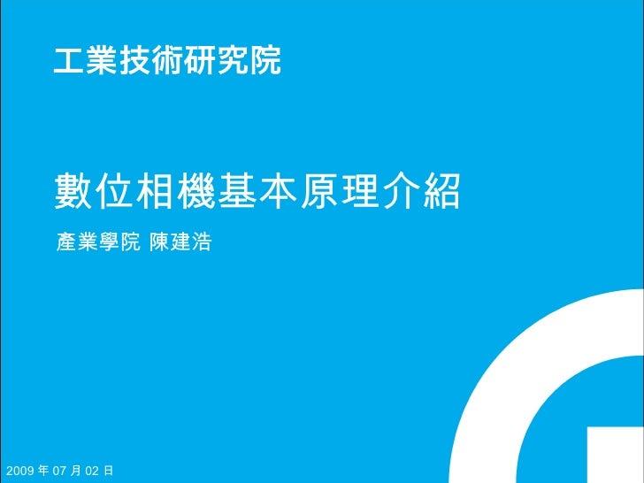數位相機基本原理介紹        產業學院 陳建浩     2009 年 07 月 02 日