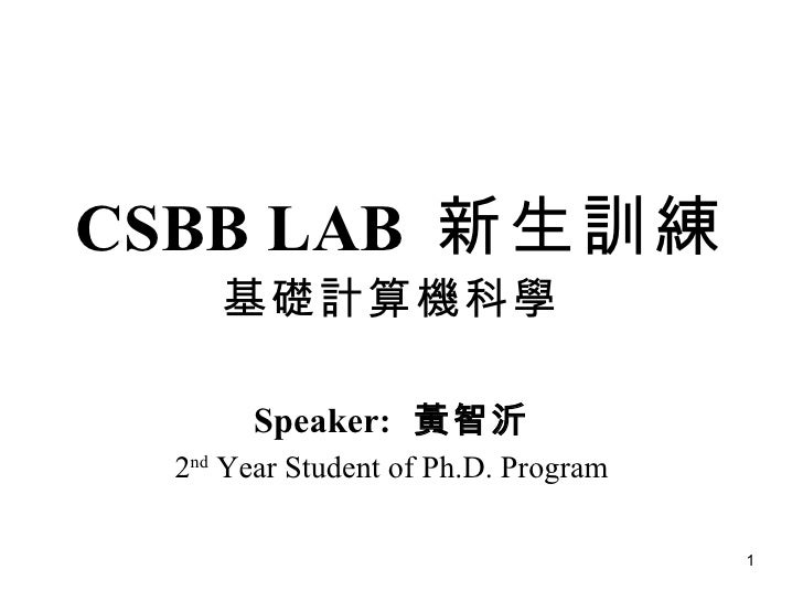 CSBB LAB  新生訓練 基礎計算機科學 Speaker:   黃智沂 2 nd  Year Student of Ph.D. Program