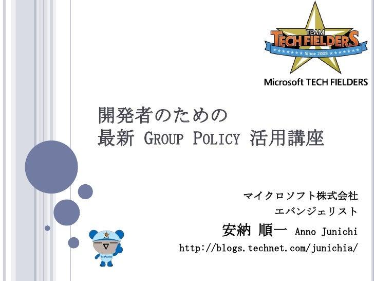 開発者のための最新 Group Policy 活用講座<br />マイクロソフト株式会社<br />エバンジェリスト<br />安納 順一Anno Junichi<br />http://blogs.technet.com/junichia/<...
