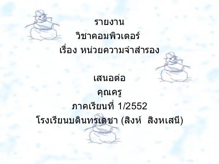 รายงาน วิชาคอมพิวเตอร์  เรื่อง หน่วยความจำสำรอง เสนอต่อ คุณครู ภาคเรียนที่  1/2552 โรงเรียนบดินทรเดชา  ( สิงห์  สิงหเสนี )