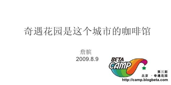 奇遇花园是这个城市的咖啡馆 詹膑  2009.8.9 第三期 北京  ·  奇遇花园 http://camp.blogbeta.com