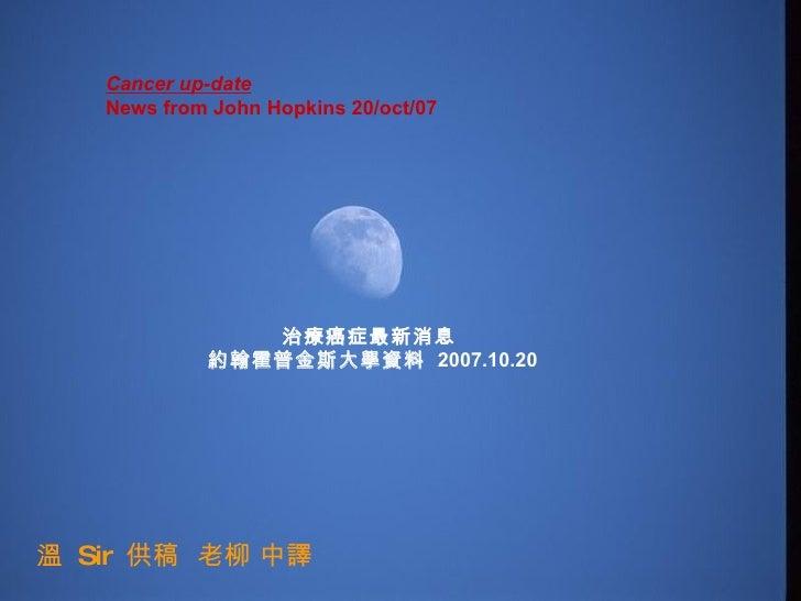 Cancer up-date  News from John Hopkins 20/oct/07   治療癌症最新消息  約翰霍普金斯大學資料  2007.10.20 溫  Sir  供稿  老柳 中譯