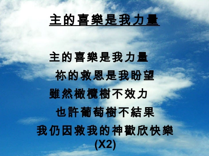主的喜樂是我力量  祢的救恩是我盼望 雖然橄欖樹不效力  也許葡萄樹不結果 我仍因救我的神歡欣快樂  (X2) 主的喜樂是我力量