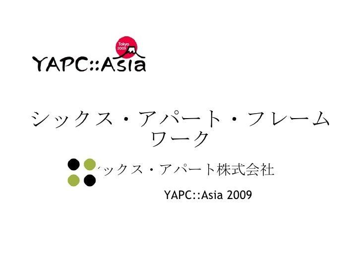 シックス・アパート・フレームワーク シックス・アパート株式会社 YAPC::Asia 2009
