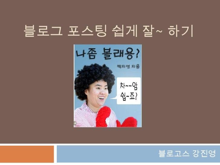 블로그포스팅 쉽게 잘~ 하기<br />블로고스 강진영<br />
